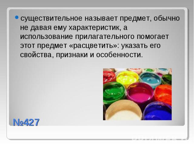 существительное называет предмет, обычно не давая ему характеристик, а использование прилагательного помогает этот предмет «расцветить»: указать его свойства, признаки и особенности. №427