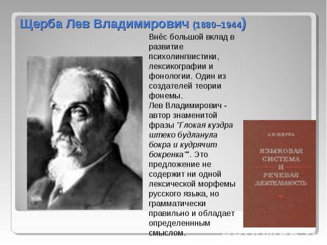 Щерба Лев Владимирович (1880–1944)Внёс большой вклад в развитие психолингвистики, лексикографии и фонологии. Один из создателей теории фонемы. Лев Владимирович - автор знаменитой фразы