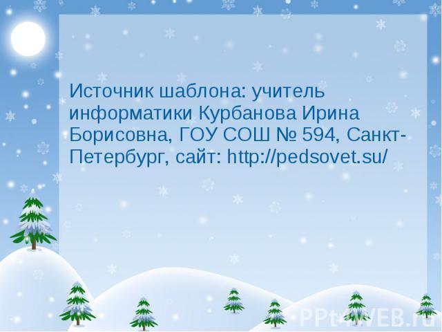 Источник шаблона: учитель информатики Курбанова Ирина Борисовна, ГОУ СОШ № 594, Санкт-Петербург, сайт: http://pedsovet.su/