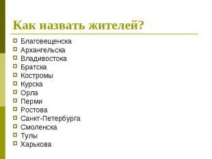 Как назвать жителей?Благовещенска Архангельска Владивостока Братска Костромы Кур