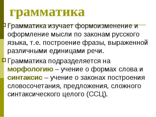 Что такое грамматика Грамматика изучает формоизменение и оформление мысли по законам русского языка, т.е. построение фразы, выраженной различными единицами речи. Грамматика подразделяется на морфологию – учение о формах слова и синтаксис – учение о …