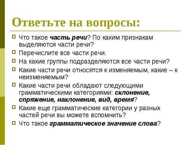 Ответьте на вопросы: Что такое часть речи? По каким признакам выделяются части речи? Перечислите все части речи. На какие группы подразделяются все части речи? Какие части речи относятся к изменяемым, какие – к неизменяемым? Какие части речи обладаю…