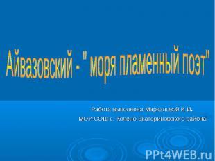 """Айвазовский - """" моря пламенный поэт"""" Работа выполнена Маркеловой И.И. МОУ-СОШ с."""