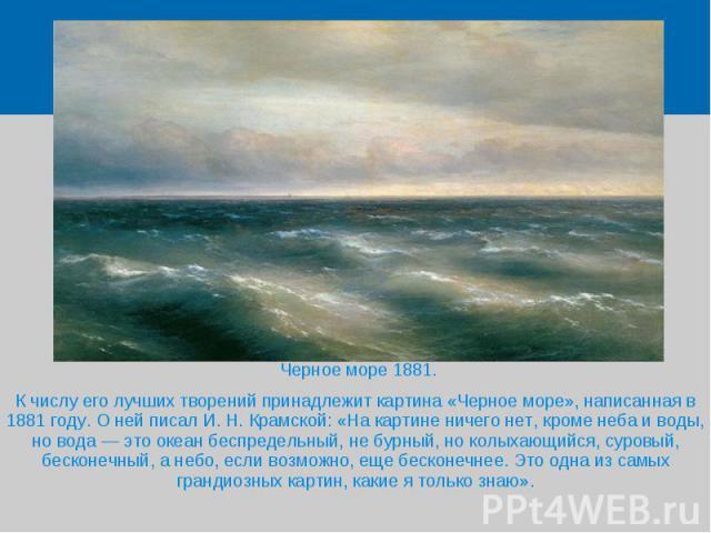 Черное море 1881.  К числу его лучших творений принадлежит картина «Черное море», написанная в 1881 году. О ней писал И. Н. Крамской: «На картине ничего нет, кроме неба и воды, но вода — это океан беспредельный, не бурный, но кол…