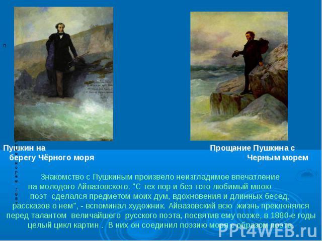 Пушкин на Прощание Пушкина с берегу Чёрного моря Черным морем Знакомство с Пушкиным произвело неизгладимое впечатление на молодого Айвазовского.
