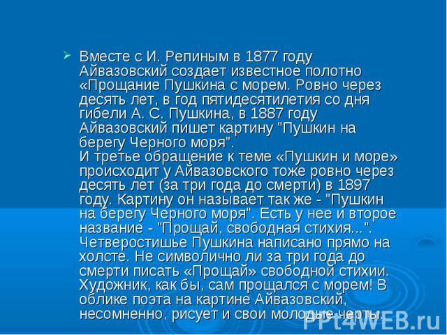 Вместе с И. Репиным в 1877 году Айвазовский создает известное полотно «Прощание Пушкина с морем. Ровно через десять лет, в год пятидесятилетия со дня гибели А. С. Пушкина, в 1887 году Айвазовский пишет картину