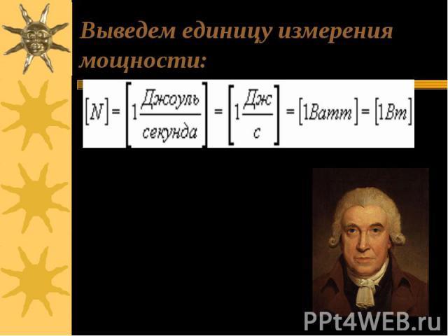 Выведем единицу измерения мощности: Единицей мощности в системе СИ является Ватт – в честь Дж. Уатта, который построил первую паровую машину. 1Ватт - мощность, при которой за 1с совершается работа в 1 Джоуль.