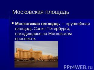 Московская площадь Московская площадь— крупнейшая площадь Санкт-Петербурга, нах