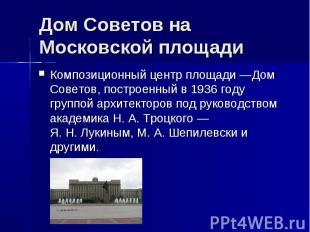 Дом Советов на Московской площади Композиционный центр площади—Дом Советов, пос