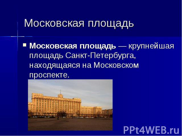 Московская площадь Московская площадь— крупнейшая площадь Санкт-Петербурга, находящаяся наМосковском проспекте.