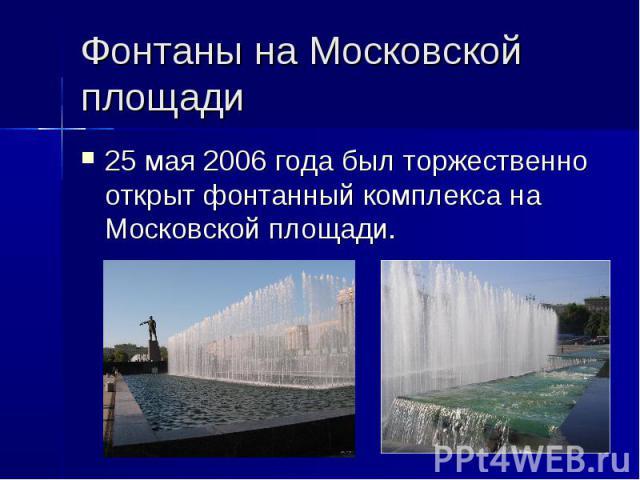 Фонтаны на Московской площади 25 мая2006 года был торжественно открыт фонтанный комплекса на Московской площади.