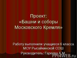 Проект: «Башни и соборы Московского Кремля» Работу выполнили учащиеся 6 класса М