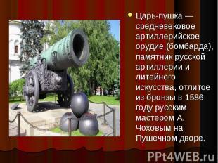 Царь-пушка — средневековое артиллерийское орудие (бомбарда), памятник русской ар