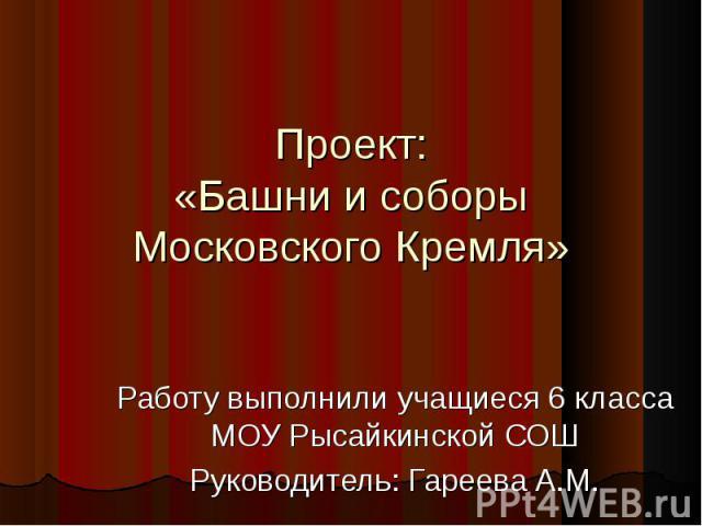 Проект: «Башни и соборы Московского Кремля» Работу выполнили учащиеся 6 класса МОУ Рысайкинской СОШ Руководитель: Гареева А.М.