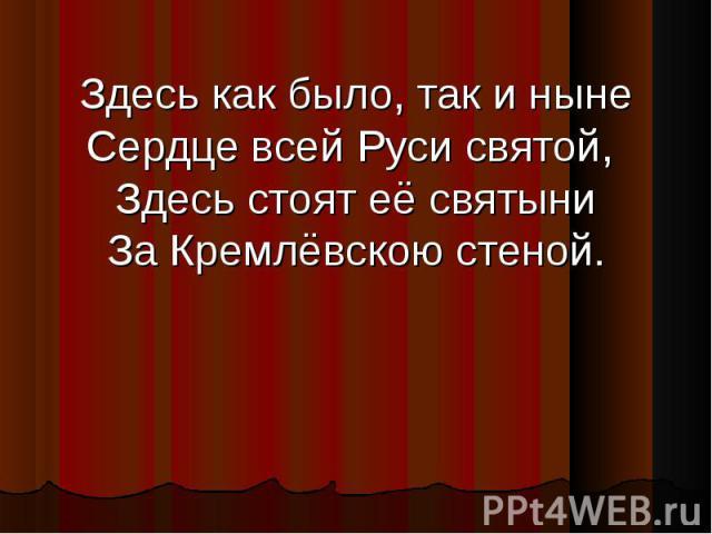 Здесь как было, так и ныне Сердце всей Руси святой, Здесь стоят её святыни За Кремлёвскою стеной.