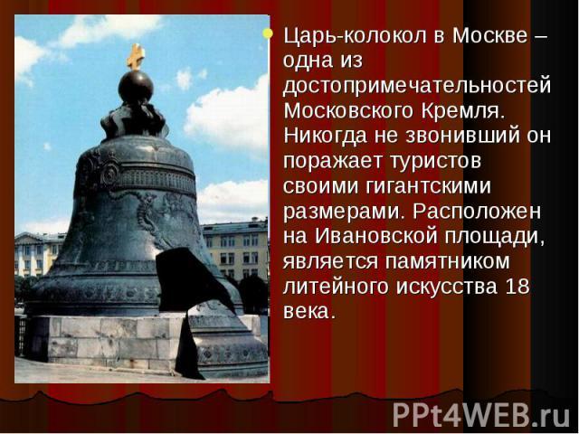 Царь-колокол в Москве – одна из достопримечательностей Московского Кремля. Никогда не звонивший он поражает туристов своими гигантскими размерами. Расположен на Ивановской площади, является памятником литейного искусства 18 века.