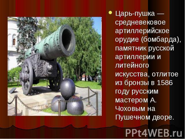 Царь-пушка — средневековое артиллерийское орудие (бомбарда), памятник русской артиллерии и литейного искусства, отлитое из бронзы в 1586 году русским мастером А. Чоховым на Пушечном дворе.