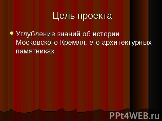 Цель проекта Углубление знаний об истории Московского Кремля, его архитектурных памятниках