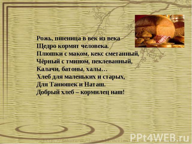 Рожь, пшеница в век из века Щедро кормят человека. Плюшки с маком, кекс сметанный, Чёрный с тмином, пеклеванный, Калачи, батоны, халы… Хлеб для маленьких и старых, Для Танюшек и Наташ. Добрый хлеб – кормилец наш!