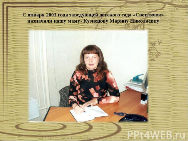 С января 2003 года заведующей детского сада «Светлячок» назначали нашу маму- Кузнецову Марину Николаевну.