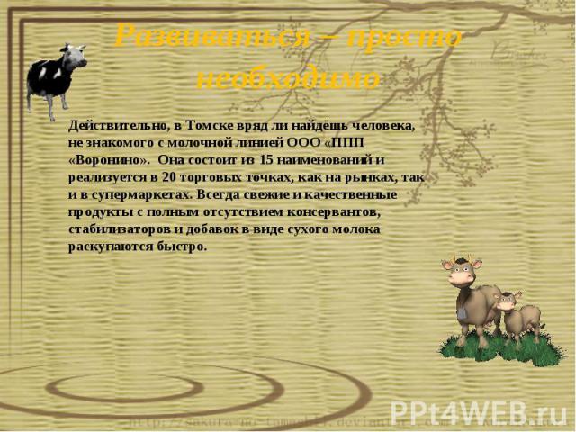 Развиваться – просто необходимоДействительно, в Томске вряд ли найдёшь человека, не знакомого с молочной линией ООО «ППП «Воронино». Она состоит из 15 наименований и реализуется в 20 торговых точках, как на рынках, так и в супермаркетах. Всегда свеж…