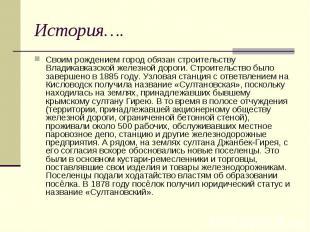 История…. Своим рождением город обязан строительству Владикавказской железной до