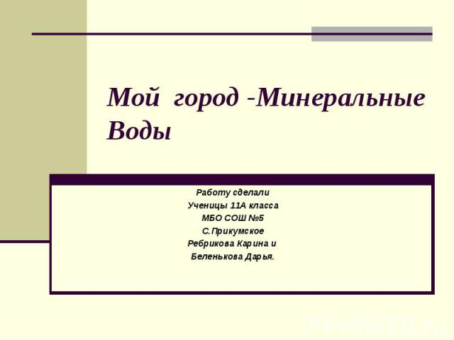 Мой город -Минеральные Воды Работу сделали Ученицы 11А класса МБО СОШ №5 С.Прикумское Ребрикова Карина и Беленькова Дарья.