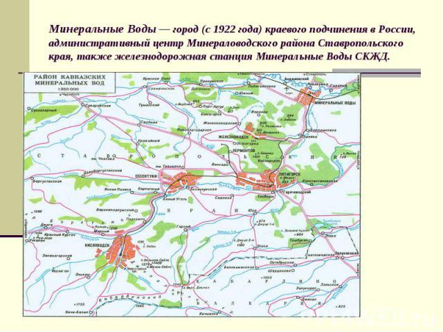 Минеральные Воды — город (с 1922 года) краевого подчинения в России, административный центр Минераловодского района Ставропольского края, также железнодорожная станция Минеральные Воды СКЖД.