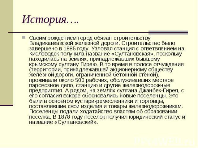 История…. Своим рождением город обязан строительству Владикавказской железной дороги. Строительство было завершено в 1885 году. Узловая станция с ответвлением на Кисловодск получила название «Султановская», поскольку находилась на землях, принадлежа…