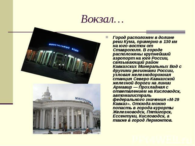 Вокзал… Город расположен в долине реки Кума, примерно в 130 км на юго-восток от Ставрополя. В городе расположены крупнейший аэропорт на юге России, связывающий район Кавказских Минеральных Вод с другими регионами России, узловая железнодорожная стан…