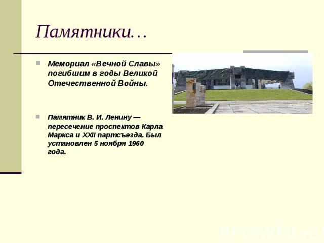 Памятники… Мемориал «Вечной Славы» погибшим в годы Великой Отечественной Войны. Памятник В. И. Ленину — пересечение проспектов Карла Маркса и XXII партсъезда. Был установлен 5 ноября 1960 года.