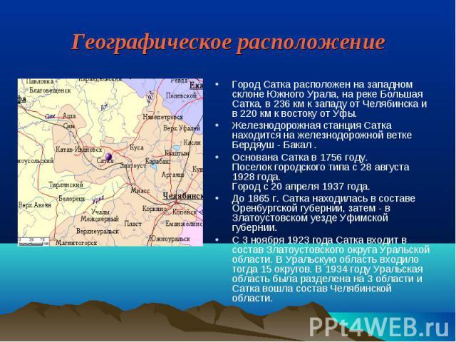 Географическое расположение Город Сатка расположен на западном склоне Южного Урала, на реке Большая Сатка, в 236 км к западу от Челябинска и в 220 км к востоку от Уфы. Железнодорожная станция Сатка находится на железнодорожной ветке Бердяуш - Бакал …