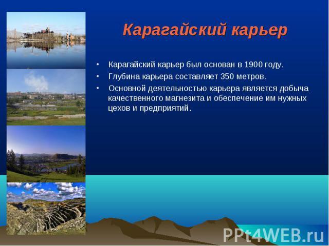 Карагайский карьер Карагайский карьер был основан в 1900 году. Глубина карьера составляет 350 метров. Основной деятельностью карьера является добыча качественного магнезита и обеспечение им нужных цехов и предприятий.