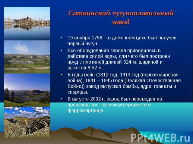 Саткинский чугуноплавильный завод 19 ноября 1758 г. в доменном цехе был получен первый чугун. Все оборудование завода приводилось в действие силой воды, для чего был построен пруд с плотиной длиной 324 м, шириной и высотой 8,52 м. В годы войн (1812 …