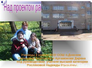 Над проектом работали: Ученицы 2 класса МОУ СОШ п.Донское Прокудина Анастасия и