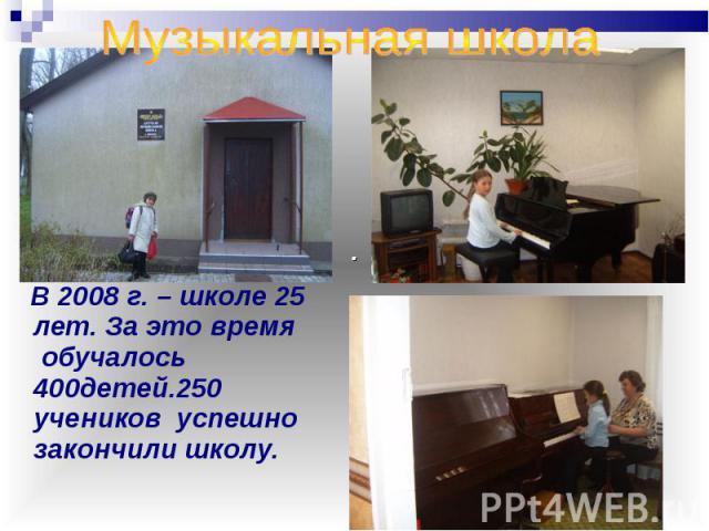 Музыкальная школа В 2008 г. – школе 25 лет. За это время обучалось 400детей.250 учеников успешно закончили школу.