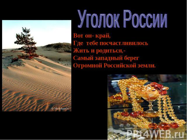 Уголок России Вот он- край, Где тебе посчастливилось Жить и родиться,- Самый западный берег Огромной Российской земли.