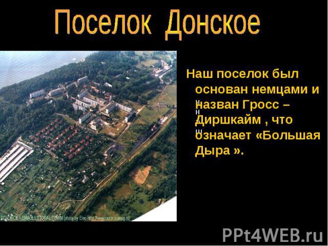 Поселок Донское Наш поселок был основан немцами и назван Гросс –Диршкайм , что означает «Большая Дыра ».