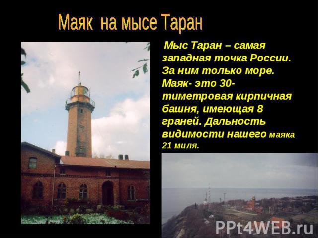Маяк на мысе Таран Мыс Таран – самая западная точка России. За ним только море. Маяк- это 30-тиметровая кирпичная башня, имеющая 8 граней. Дальность видимости нашего маяка 21 миля.