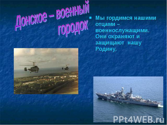 Донское – военный городок Мы гордимся нашими отцами – военнослужащими. Они охраняют и защищают нашу Родину.