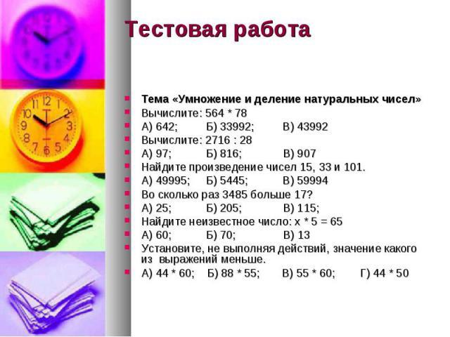 Тестовая работа Тема «Умножение и деление натуральных чисел» Вычислите: 564 * 78 А) 642; Б) 33992; В) 43992 Вычислите: 2716 : 28 А) 97; Б) 816; В) 907 Найдите произведение чисел 15, 33 и 101. А) 49995; Б) 5445; В) 59994 Во сколько раз 3485 больше 17…