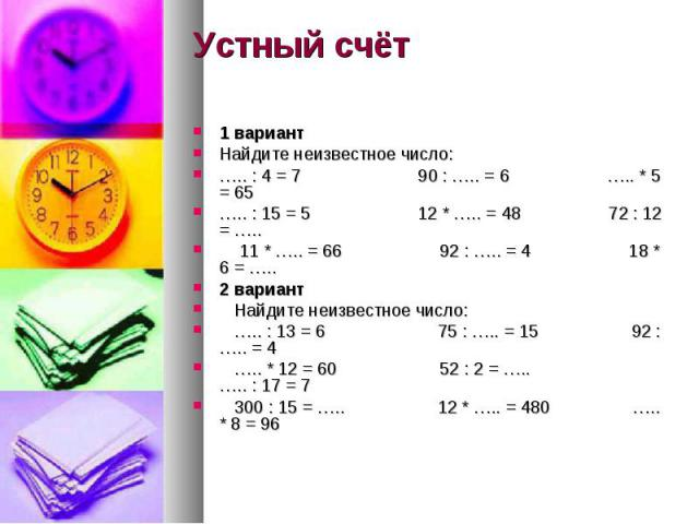 Устный счёт 1 вариант Найдите неизвестное число: ….. : 4 = 7 90 : ….. = 6 ….. * 5 = 65 ….. : 15 = 5 12 * ….. = 48 72 : 12 = ….. 11 * ….. = 66 92 : ….. = 4 18 * 6 = ….. 2 вариант Найдите неизвестное число: ….. : 13 = 6 75 : ….. = 15 92 : ….. = 4 ….. …