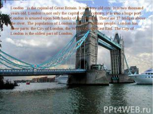 London is the capital of Great Britain. It is a very old city. It is two thousan