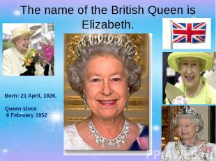 The name of the British Queen is Elizabeth. Born: 21 April, 1926. Queen since 6