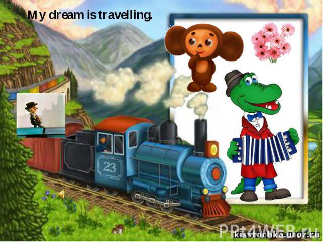 My dream is travelling.