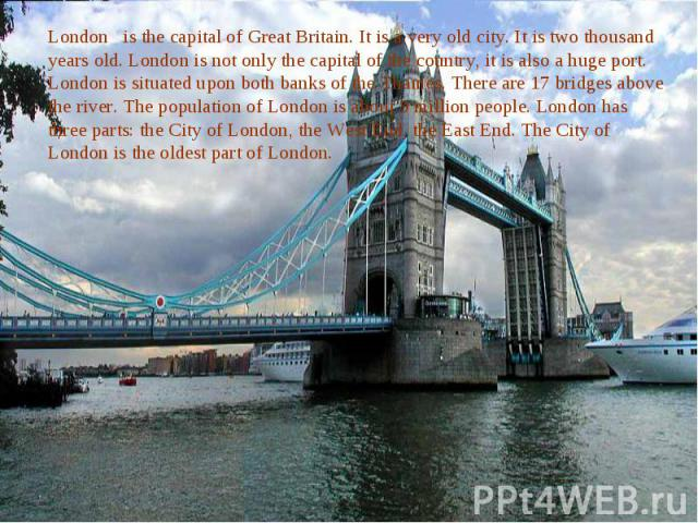 London is the capital of Great Britain. It is a very old city. It is two thousand years old. London is not only the capital of the country, it is also a huge port. London is situated upon both banks of the Thames. There are 17 bridges above the rive…