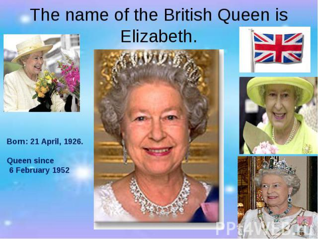 The name of the British Queen is Elizabeth. Born: 21 April, 1926. Queen since 6 February 1952