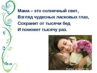Мама – это солнечный свет, Взгляд чудесных ласковых глаз, Сохранит от тысячи бед