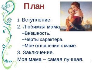 План 1. Вступление. 2. Любимая мама. Внешность. Черты характера. Моё отношение к