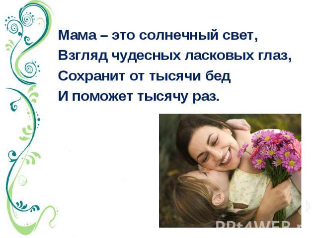 Мама – это солнечный свет, Взгляд чудесных ласковых глаз, Сохранит от тысячи бед И поможет тысячу раз.